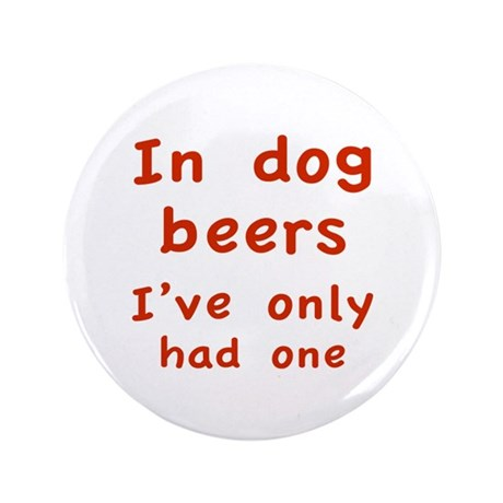 """In dog beers I've only had one 3.5"""" Button (100 pa"""