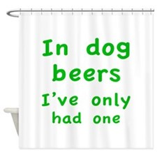 In dog beers I've only had one Shower Curtain