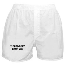 I Probably Hate You Boxer Shorts