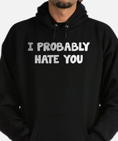 I Probably Hate You Hoodie