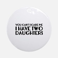 You can't scare me. I have two daughters. Ornament