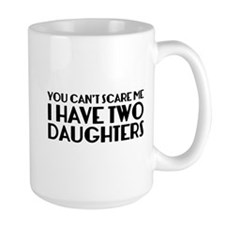 You can't scare me. I have two daughters. Mug