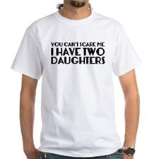 You can't scare me. I have two daughters. Shirt