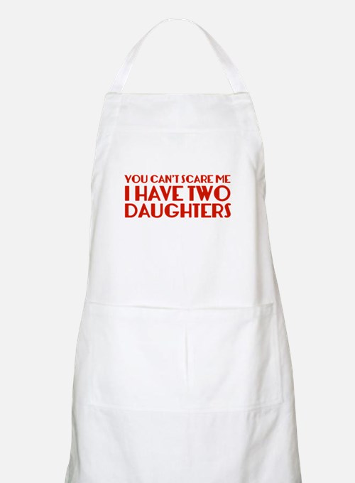 You can't scare me. I have two daughters. Apron