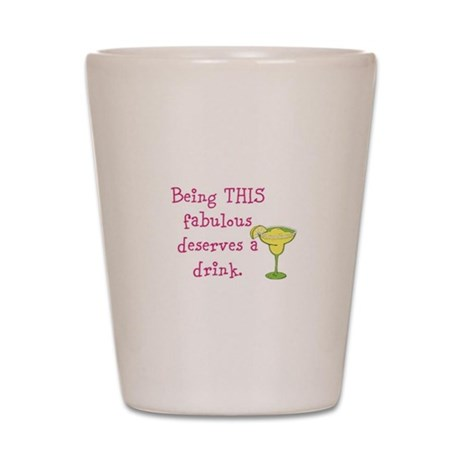 Being THIS fabulous deserves a drink. Shot Glass