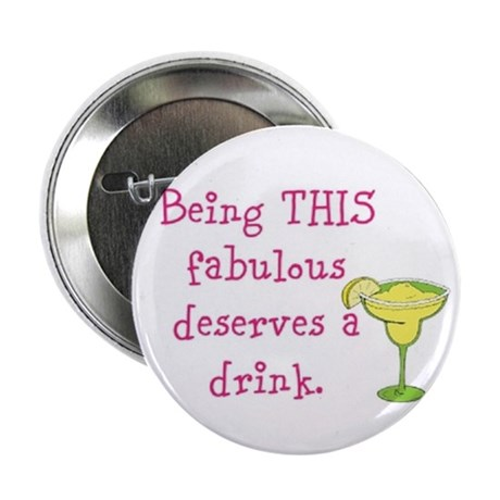 "Being THIS fabulous deserves a drink. 2.25"" Button"