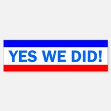 YES WE DID: Bumper Bumper Sticker