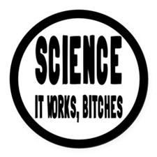Science, It Works Bitches Round Car Magnet