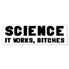 Science, It Works Bitches Bumper Sticker