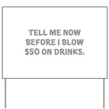 Tell me before I blow $50 on drinks Yard Sign