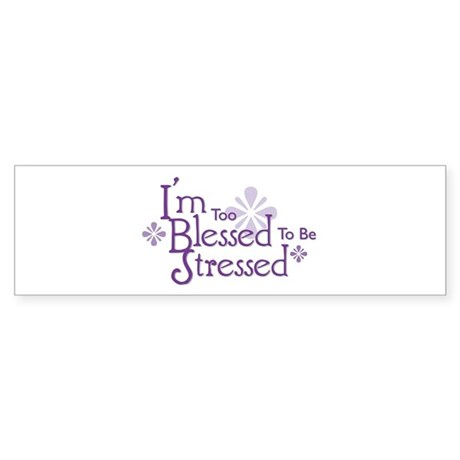 I'm Too Blessed To Be Stressed Bumper Sticker