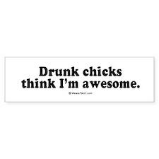 Drunk chicks think I'm awesome - Bumper Bumper Sticker