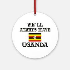 We Will Always Have Uganda Ornament (Round)