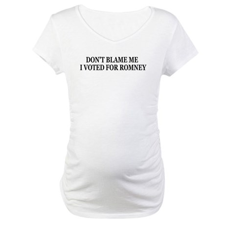 Dont blame me I voted for Romney Maternity T-Shirt