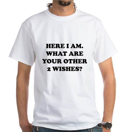 Here I Am What Are Your Other 2 Wishes? White T-Sh