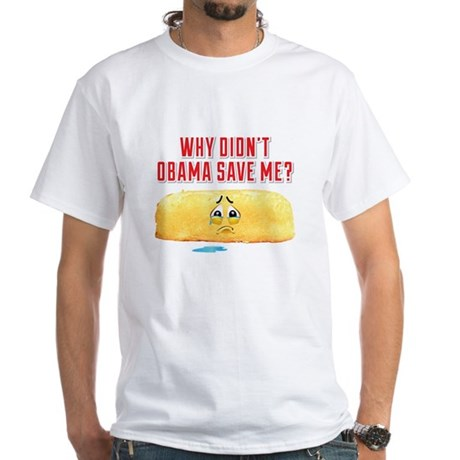 Why Didn't Obama Save Me? White T-Shirt