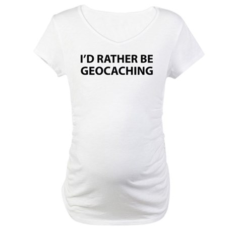 I'd Rather Be Geocaching Maternity T-Shirt