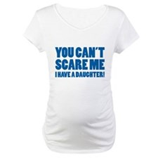 You can't scare me. I have a daughter! Shirt