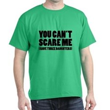 You can't scare me. I have three daughters! T-Shirt