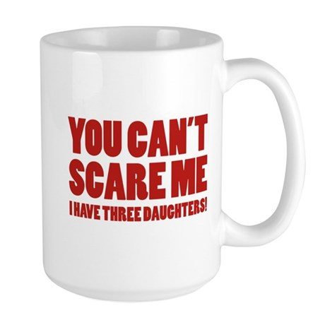 You can't scare me. I have three daughters! Large