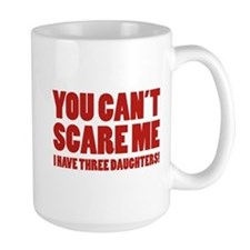 You can't scare me. I have three daughters! Mug