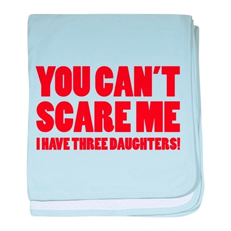 You can't scare me. I have three daughters! baby b