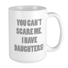 You can't scare me. I have daughters! Mug