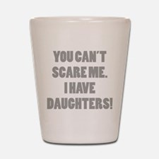 You can't scare me. I have daughters! Shot Glass