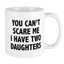 You can't scare me. I have two daughters! Mug