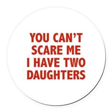 You can't scare me. I have two daughters! Round Ca