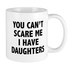 You can't scare me. I have daughters. Mug