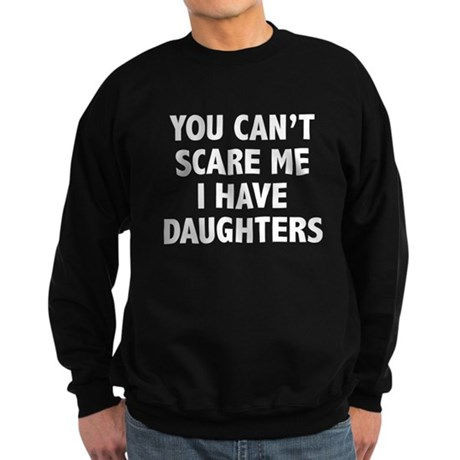 You can't scare me. I have daughters. Sweatshirt (