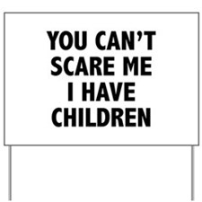 You can't scare me. I have children. Yard Sign