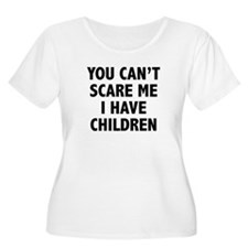 You can't scare me. I have children. T-Shirt