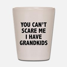 You can't scare me.I have grandkids. Shot Glass