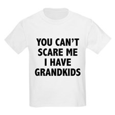 You can't scare me.I have grandkids. T-Shirt