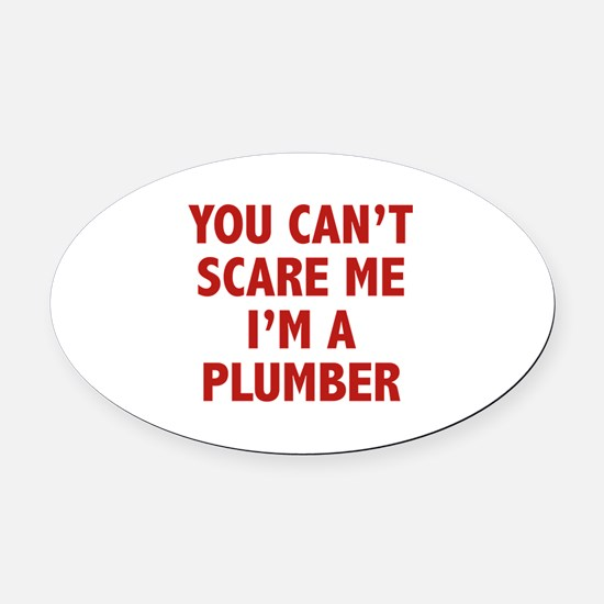 You can't scare me.I'm a Plumber. Oval Car Magnet