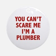 You can't scare me.I'm a Plumber. Ornament (Round)