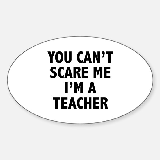 You can't scare me. I'm a teacher. Sticker (Oval)