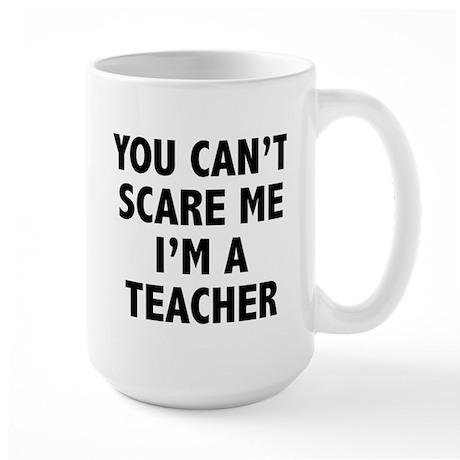 You can't scare me. I'm a teacher. Large Mug