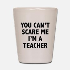 You can't scare me. I'm a teacher. Shot Glass