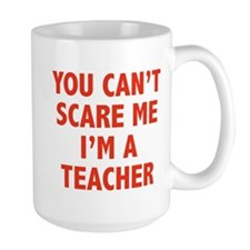 You can't scare me. I'm a teacher. Mug