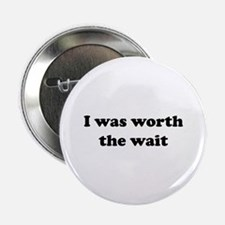 """I was worth the wait. 2.25"""" Button"""