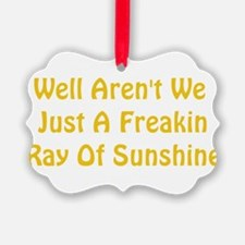 freakin ray of sunshine Ornament