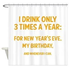 I Drink Only 3 Times A Year Shower Curtain