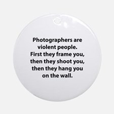 Photographers are violent people. Ornament (Round)