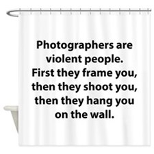 Photographers are violent people. Shower Curtain