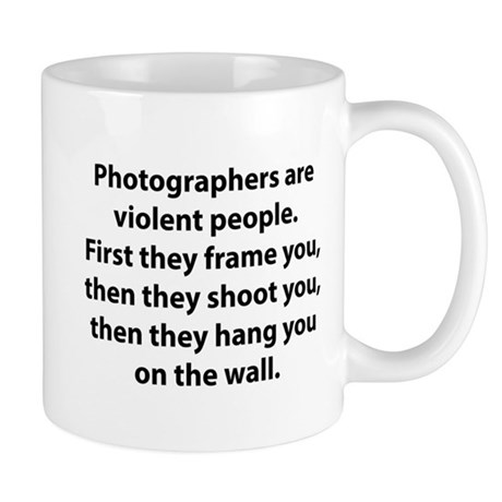 Photographers are violent people. Mug