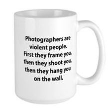 Photographers are violent people. Mug