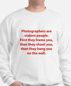 Photographers are violent people. Sweatshirt